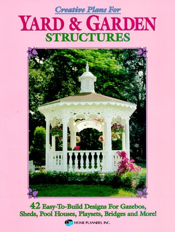 Creative Plans for Yard and Garden Structures: 42 Easy-To-Build Designs for Gazebos, Sheds, Pool Houses, Playsets, Bridges and More!