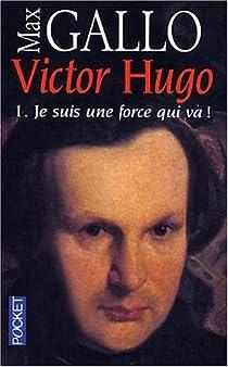 Victor Hugo, tome 1 : Je suis une force qui va ! par Gallo