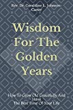 Wisdom For The Golden Years: How To Grow Old Gracefully And Have The Best Time Of Your Life