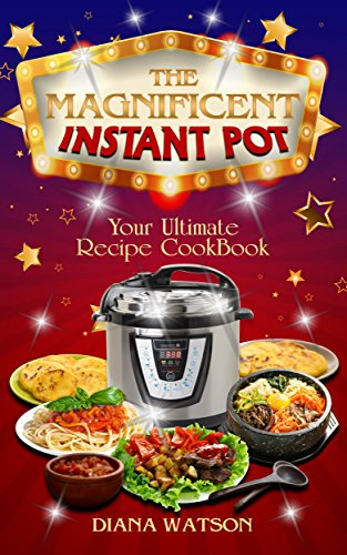 The Magnificent Instant Pot: Your Ultimate INSTANT POT Recipe Cookbook (Instant Pot, Instapot pot slow cooker, Slow cooker, meals, instant pot for two, ... pot, paleo diet, electric pressure cooker) by Diana Watson