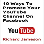 10 Ways to Promote Your YouTube Channel on Facebook | Richard Jameson