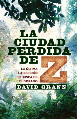 Descargar Libro La Ciudad Perdida De Z: La última Expedición En Busca De El Dorado David Grann
