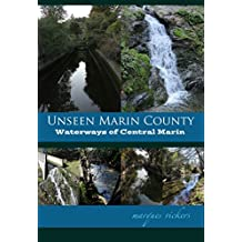 Unseen Marin: The Waterways of Central Marin County: Corte Madera, Larkspur, Ross, Tamalpais and San Anselmo Creeks (Unseen Marin County Book 1)