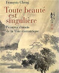 Toute beauté est singulière : Peintres chinois à la Voie excentrique par François Cheng