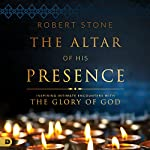 The Altar of His Presence: Inspiring Intimate Encounters with the Glory of God | Robert Stone