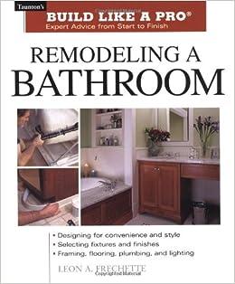remodeling a bathroom tauntons build like a pro leon a frechette 9781561586219 amazoncom books