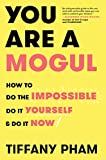 You Are a Mogul: How to Do the Impossible, Do It Yourself, and Do It Now