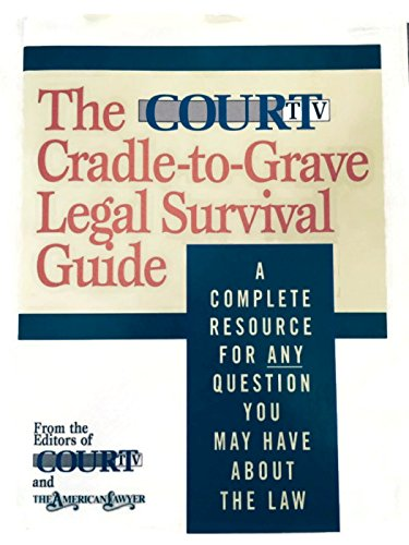 The Court TV Cradle-To-Grave Legal Survival Guide: A Complete Resource for Any Question You Might Have About the Law (Legal Survival Guides)