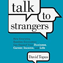 Talk to Strangers: How Everyday, Random Encounters Can Expand Your Business, Career, Income, and Life Audiobook by David Topus Narrated by David Topus