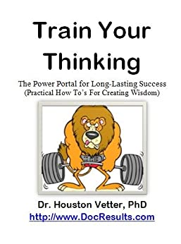 Train Your Thinking, The Power Portal To Long-Lasting Success by [Dr. Houston Vetter, PhD]