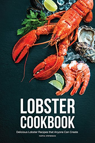 Lobster Cookbook: Delicious Lobster Recipes that Anyone Can Create by Martha Stephenson