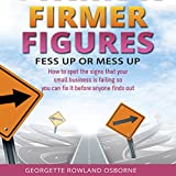 Firmer Figures: Fess Up or Mess Up: How to Spot the Signs Your Small Business Is Failing so You Can Fix It Before Anyone Finds Out