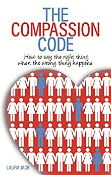The Compassion Code: How To Say the Right Thing When the Wrong Thing Happens by [Jack, Laura]
