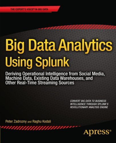 Big Data Analytics Using Splunk  Deriving Operational Intelligence From Social Media  Machine Data  Existing Data Warehouses  And Other Real Time Streaming Sources  Experts Voice In Big Data