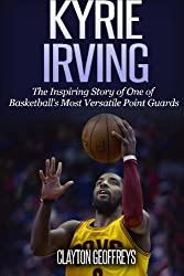 Kyrie Irving: The Inspiring Story of One of Basketball's Most Versatile Point Guards