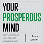 Your Prosperous Mind: Discover What You Really Want, What's Holding You Back, and How to Get New Results | Aaron Anastasi