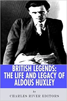British Legends: The Life and Legacy of Aldous Huxley by Charles River Editors (2013-09-25)