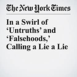 In a Swirl of 'Untruths' and 'Falsehoods,' Calling a Lie a Lie