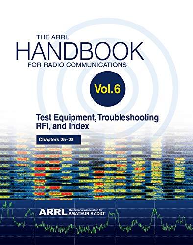 The ARRL Handbook for Radio Communications; Volume 6: Test Equipment, Troubleshooting, RFI & Index