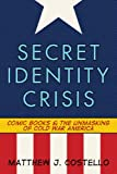 Secret Identity Crisis : Comic Books and the Unmasking of Cold War America, Costello, Matthew J., 082642998X