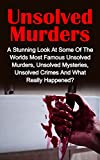 Unsolved Murders: A Stunning Look At the Worlds Most Famous Unsolved Murders, Unsolved Mysteries, Unsolved Crimes And What Really Happened? (True Crime, Cold Cases True Crime, Serial Killers)