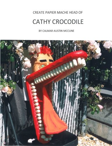 Create Papier Mache Head of Cathy Crocodile: Ideal Parent and Child Home School Project, Perfect Adult Hobby, Outstanding Halloween Decoration, ... Platform for Lifetime Artistic (Halloween Homeschool Projects)