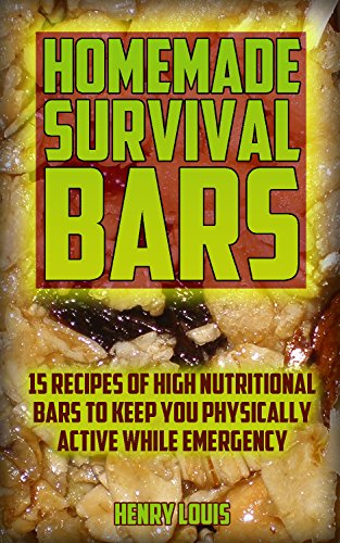 Homemade Survival Bars: 15 Recipes Of High Nutritional Bars To Keep You Physically Active While Emergency : (Survival Pantry, Canning and Preserving, Prepper's ... (Bug out bag, Bushcraft, Prepping Book 2) by [Louis , Henry ]