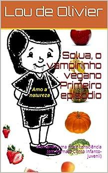 Solua, o vampirinho vegano    Primeiro episódio: Plantando uma nova consciência  (em formato Conto infanto-juvenil) (Portuguese Edition) by [de Olivier, Lou]