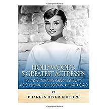 Hollywood's 5 Greatest Actresses: The Lives of Katharine Hepburn, Bette Davis, Audrey Hepburn, Ingrid Bergman, and Greta Garbo