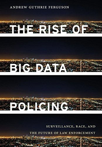 The Rise of Big Data Policing: Surveillance, Race, and the Future of Law Enforcement