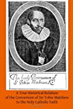 A True Historical Relation of the Conversion of Sir Tobie Matthew to the Holy Ca, A. Mathew, 1497398150