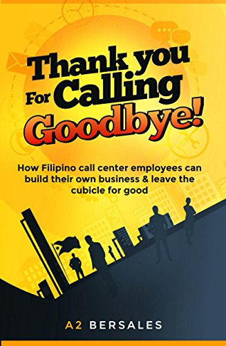 Thank you for Calling, Goodbye!: How Filipino Call Center Employees can Build their own Business and leave the Cubicle for good ()