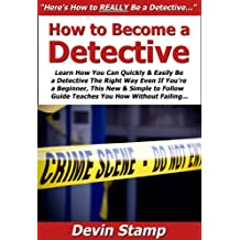 How to Become a Detective: Learn How You Can Quickly & Easily Be a Detective The Right Way Even If You're a Beginner, This New & Simple to Follow Guide Teaches You How Without Failing