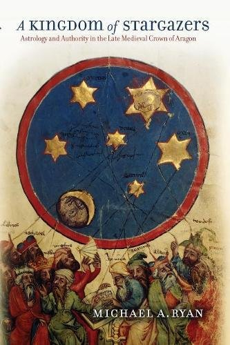 A Kingdom of Stargazers: Astrology and Authority in the Late Medieval Crown of Aragon PDF