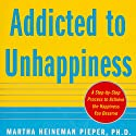Addicted to Unhappiness: Free Yourself from Moods and Behaviors That Undermine Relationships, Work, and the Life You Want Audiobook by Martha Heineman Pieper, William J. Pieper Narrated by Tracy G. Hall