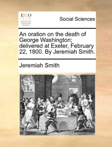 Download An oration on the death of George Washington; delivered at Exeter, February 22, 1800. By Jeremiah Smith. ebook