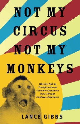 Not My Circus, Not My Monkeys: Why the Path to Transformational Customer Experience Runs Through Employee Experience (Customer Experience Strategy Best Practices)