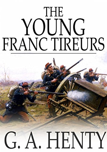 Young Franc-Tireurs: And Their Adventures in the Franco-Prussian War