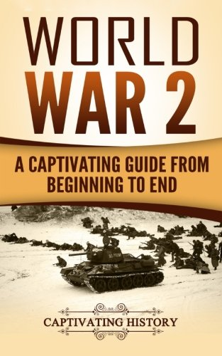 World War 2: A Captivating Guide from Beginning to End (The Second World War and D Day) (Volume 1)