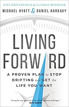 Living Forward: A Proven Plan to Stop Drifting and Get the Life You Want by [Hyatt, Michael, Harkavy, Daniel]
