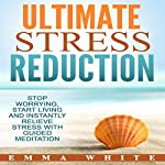 Ultimate Stress Reduction: Stop Worrying, Start Living and Instantly Relieve Stress with Guided Meditation | Emma White