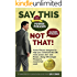 Say This--NOT THAT!: Power Phrases to Help You Communicate with Power, Tact, and Finesse, Along with Danger Phrases to Avoid at All Costs