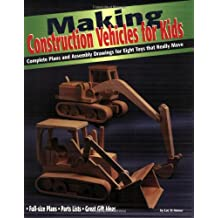 Making Construction Vehicles for Kids: Complete Plans and Assembly Drawings for Eight Toys That Really Move