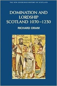 Book Domination and Lordship: Scotland, 1070-1230 (New Edinburgh History of Scotland) by Richard Oram (2011)