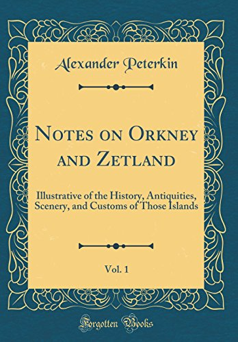 Notes on Orkney and Zetland, Vol. 1: Illustrative of the History, Antiquities, Scenery, and Customs of Those Islands (Classic Reprint)