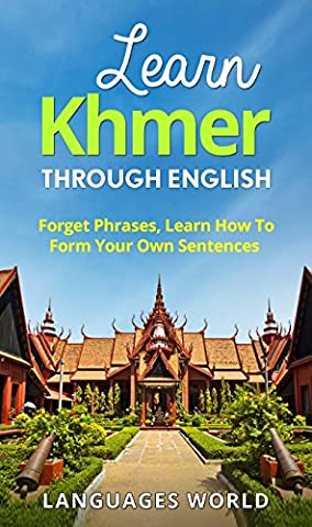 Learn Khmer Through English - The Complete Beginner Guide: Forget Phrases, Learn How to Form Your Own Sentences! (Cambodia, Speak Khmer, Khmer Language, Khmer Language Books, Study (Study English Khmer)