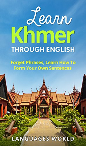 Learn Khmer Through English - The Complete Beginner Guide: Forget Phrases, Learn How to Form Your...