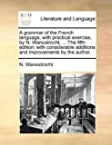 The A Grammar of the French Language, with Practical Exercise, by N Wanostrocht, N. Wanostrocht, 1140727583