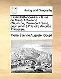 Essais Historiques Sur la Vie de Marie-Antoinette D'Autriche, Reine de France, Pour Servir À L'Histoire de Cette Princesse, Pierre Étienne Auguste Goupil, 1140685643