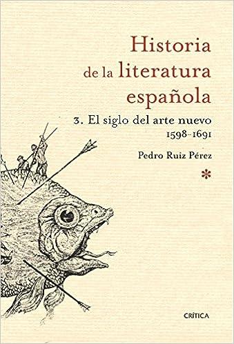 El siglo del arte nuevo 1598- 1691: Historia literatura española 3 Historia de la Literatura Española: Amazon.es: Ruiz Pérez, Pedro: Libros